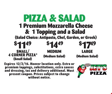 Pizza & Salad: $11.49 Small/4 Corner Pizza (Small Salad) OR $14.49 Medium (Medium Salad) OR $17.49 Large (Medium Salad). 1 Premium Mozzarella Cheese & 1 Topping and a Salad (Salad Choice: Antipasto, Chef, Garden, or Greek). Expires 12/2/16. Hoover location only. Extra or premium toppings, substitutions, extra sauces and dressing, tax and delivery additional. Must present coupon. Prices subject to change without notice.