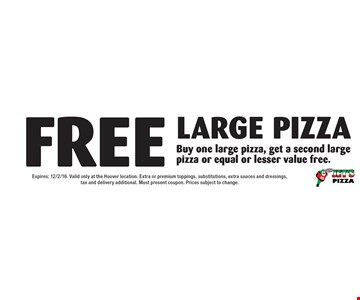 FREE Large pizza Buy one large pizza, get a second large pizza or equal or lesser value free. Expires: 12/2/16. Valid only at the Hoover location. Extra or premium toppings, substitutions, extra sauces and dressings,tax and delivery additional. Must present coupon. Prices subject to change.