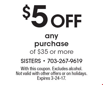 $5 off any purchase of $35 or more. With this coupon. Excludes alcohol. Not valid with other offers or on holidays. Expires 3-24-17.