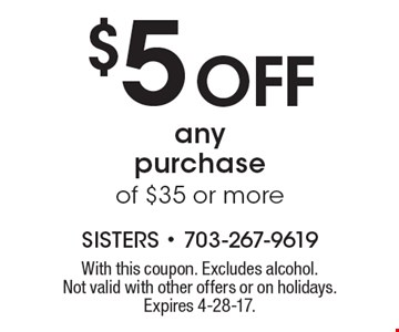 $5 off any purchase of $35 or more. With this coupon. Excludes alcohol. Not valid with other offers or on holidays. Expires 4-28-17.