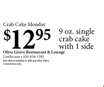 Crab Cake Monday $12.95 9 oz. single crab cake with 1 side. Not valid on holidays or with any other offers.Limited time only.
