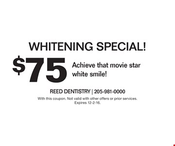 $75 Whitening Special! Achieve that movie star white smile! With this coupon. Not valid with other offers or prior services. Expires 12-2-16.