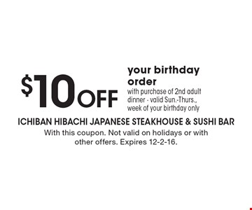 $10 OFF your birthday order with purchase of 2nd adult dinner. Valid Sun.-Thurs., week of your birthday only. With this coupon. Not valid on holidays or with other offers. Expires 12-2-16.