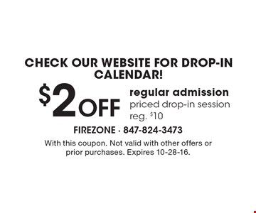 Check our website for drop-in calendar! $2 Off regular admission priced drop-in session, reg. $10. With this coupon. Not valid with other offers or prior purchases. Expires 10-28-16.