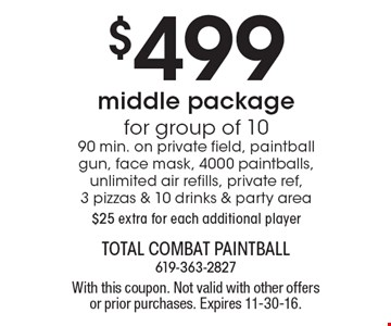 $499 middle package for group of 10. 90 min. on private field, paintball gun, face mask, 4000 paintballs, unlimited air refills, private ref, 3 pizzas & 10 drinks & party area. $25 extra for each additional player. With this coupon. Not valid with other offers or prior purchases. Expires 11-30-16.