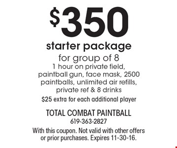 $350 starter package for group of 8. 1 hour on private field, paintball gun, face mask, 2500 paintballs, unlimited air refills, private ref & 8 drinks. $25 extra for each additional player. With this coupon. Not valid with other offers or prior purchases. Expires 11-30-16.