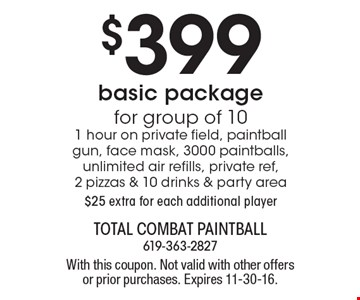 $399 basic package for group of 10. 1 hour on private field, paintball gun, face mask, 3000 paintballs, unlimited air refills, private ref, 2 pizzas & 10 drinks & party area. $25 extra for each additional player. With this coupon. Not valid with other offers or prior purchases. Expires 11-30-16.