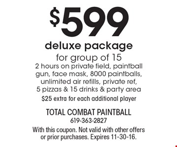$599 deluxe package for group of 15. 2 hours on private field, paintball gun, face mask, 8000 paintballs, unlimited air refills, private ref, 5 pizzas & 15 drinks & party area. $25 extra for each additional player. With this coupon. Not valid with other offers or prior purchases. Expires 11-30-16.