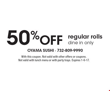 50% Off regular rolls, dine in only. With this coupon. Not valid with other offers or coupons. Not valid with lunch menu or with party trays. Expires 1-6-17.