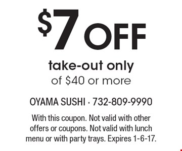 $7 Off take-out only of $40 or more. With this coupon. Not valid with other offers or coupons. Not valid with lunch menu or with party trays. Expires 1-6-17.