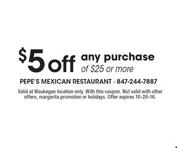 $5 off any purchase of $25 or more. Valid at Waukegan location only. With this coupon. Not valid with other offers, margarita promotion or holidays. Offer expires 10-28-16.