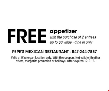 FREE appetizer with the purchase of 2 entrees. Up to $8 value - dine in only. Valid at Waukegan location only. With this coupon. Not valid with otheroffers, margarita promotion or holidays. Offer expires 12-2-16.