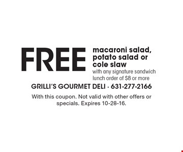 Free macaroni salad, potato salad or cole slaw with any signature sandwich lunch order of $8 or more. With this coupon. Not valid with other offers or specials. Expires 10-28-16.