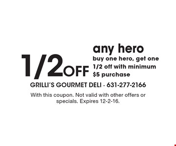 1/2 Off any hero buy one hero, get one 1/2 off with minimum $5 purchase. With this coupon. Not valid with other offers or specials. Expires 12-2-16.