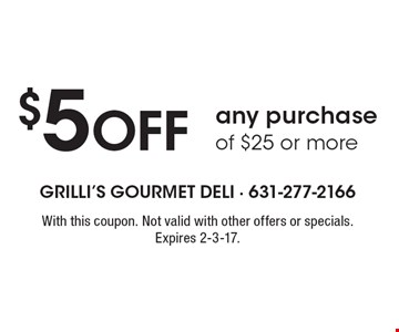 $5 Off any purchase of $25 or more. With this coupon. Not valid with other offers or specials. Expires 2-3-17.