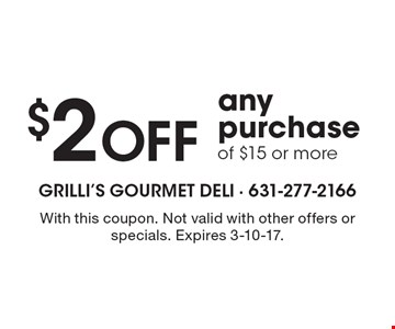 $2 Off any purchase of $15 or more. With this coupon. Not valid with other offers or specials. Expires 3-10-17.