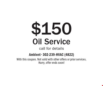 $150 Oil Service. Call for details. With this coupon. Not valid with other offers or prior services. Hurry, offer ends soon!