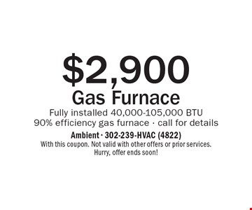 $2,900 Gas Furnace Fully installed. 40,000-105,000 BTU. 90% efficiency gas furnace - call for details. With this coupon. Not valid with other offers or prior services. Hurry, offer ends soon!