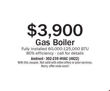 $3,900 Gas Boiler. Fully installed 60,000-125,000 BTU. 80% efficiency - call for details. With this coupon. Not valid with other offers or prior services. Hurry, offer ends soon!