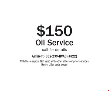 $150 Oil Service call for details. With this coupon. Not valid with other offers or prior services. Hurry, offer ends soon!