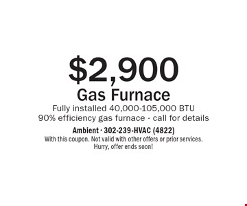 $2,900 Gas Furnace. Fully installed 40,000-105,000 BTU. 90% efficiency gas furnace - call for details. With this coupon. Not valid with other offers or prior services. Hurry, offer ends soon!
