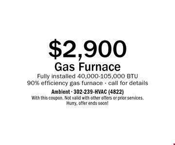 $2,900 Gas Furnace Fully installed 40,000-105,000 BTU 90% efficiency gas furnace - call for details. With this coupon. Not valid with other offers or prior services. Hurry, offer ends soon!