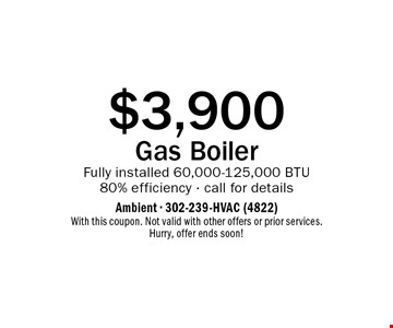 $3,900 Gas Boiler Fully installed 60,000-125,000 BTU 80% efficiency - call for details. With this coupon. Not valid with other offers or prior services. Hurry, offer ends soon!
