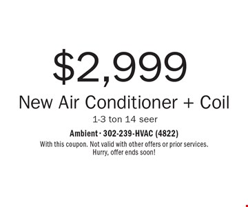 $2,999 New Air Conditioner + Coil 1-3 ton 14 seer. With this coupon. Not valid with other offers or prior services. Hurry, offer ends soon!