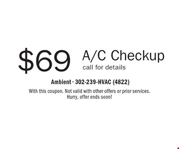 $69 A/C Checkup call for details. With this coupon. Not valid with other offers or prior services. Hurry, offer ends soon!