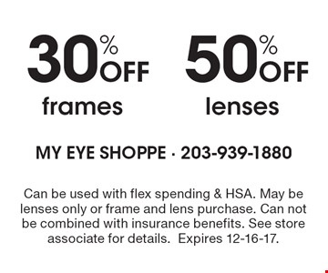 50% Off lenses OR 30% Off frames. Can be used with flex spending & HSA. May be lenses only or frame and lens purchase. Can not be combined with insurance benefits. See store associate for details. Expires 12-16-17.
