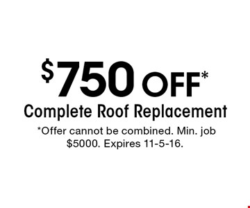 $750 off* Complete Roof Replacement.*Offer cannot be combined. Min. job $5000. Expires 11-5-16.