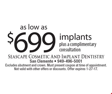 Implants as low as $699 plus a complimentary consultation. Excludes abutment and crown. Must present coupon at time of appointment. Not valid with other offers or discounts. Offer expires 1-27-17.