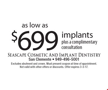 as low as $699 implants plus a complimentary consultation. Excludes abutment and crown. Must present coupon at time of appointment. Not valid with other offers or discounts. Offer expires 3-3-17.