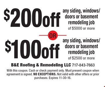 $200off any siding, windows/doors or basement remodeling job of $5000 or more or $100off any siding, windows/doors or basement remodeling job of $2500 or more. With this coupon. Cash or check payment only. Must present coupon when agreement is signed. no exceptions. Not valid with other offers or prior purchases. Expires 11-30-16.
