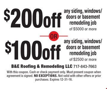 $200off$100offany siding, windows/doors or basement remodeling jobof $5000 or moreany siding, windows/doors or basement remodeling jobof $2500 or more . With this coupon. Cash or check payment only. Must present coupon when agreement is signed. no exceptions. Not valid with other offers or prior purchases. Expires 12-31-16.