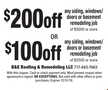 $100 off any siding, windows/doors or basement remodeling job of of $2500 or more. $200 off any siding, windows/doors or basement remodeling job $5000 or more. With this coupon. Cash or check payment only. Must present coupon when agreement is signed. no exceptions. Not valid with other offers or prior purchases. Expires 12/31/16.