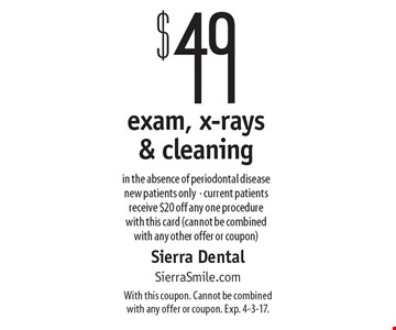 $49 exam, x-rays & cleaning in the absence of periodontal disease. New patients only. Current patients receive $20 off any one procedure with this card (cannot be combined with any other offer or coupon). With this coupon. Cannot be combined with any offer or coupon. Exp. 4-3-17.
