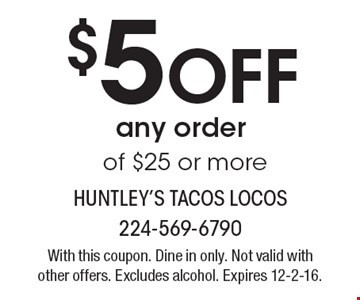 $5 Off any order of $25 or more. With this coupon. Dine in only. Not valid with other offers. Excludes alcohol. Expires 12-2-16.