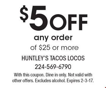 $5 Off any order of $25 or more. With this coupon. Dine in only. Not valid with other offers. Excludes alcohol. Expires 2-3-17.