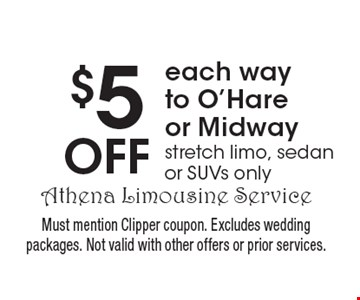 $5 Off each way to O'Hareor Midway stretch limo, sedan or SUVs only. Must mention Clipper coupon. Excludes wedding packages. Not valid with other offers or prior services.