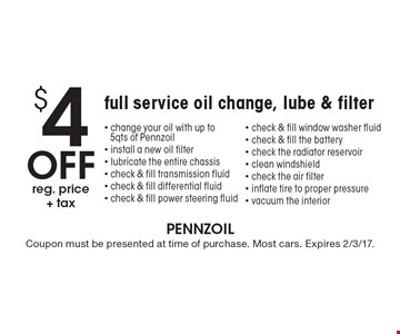 $4 Off reg. price+ tax full service oil change, lube & filter. Change your oil with up to 5 qts of Pennzoil, install a new oil filter, lubricate the entire chassis, check & fill transmission fluid, check & fill differential fluid, check & fill power steering fluid, check & fill window washer fluid, check & fill the battery, check the radiator reservoir, clean windshield, check the air filter, inflate tire to proper pressure, vacuum the interior. Coupon must be presented at time of purchase. Most cars. Expires 2/3/17.