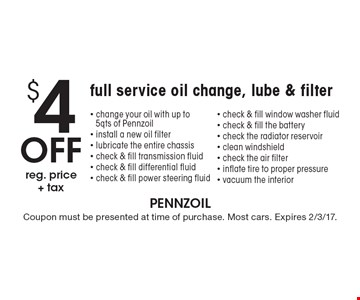 $4 Off reg. price+ tax full service oil change, lube & filter. Change your oil with up to 5qts of Pennzoil, install a new oil filter, lubricate the entire chassis, check & fill transmission fluid, check & fill differential fluid, check & fill power steering fluid, check & fill window washer fluid, check & fill the battery, check the radiator reservoir, clean windshield, check the air filter, inflate tire to proper pressure, vacuum the interior. Coupon must be presented at time of purchase. Most cars. Expires 2/3/17.