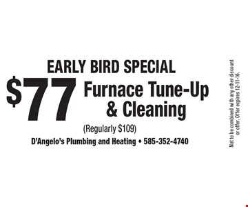 Early Bird Special - $77 Furnace Tune-Up & Cleaning (Regularly $109). Not to be combined with any other discount or offer. Offer expires 12-11-16.