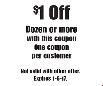 $1 Off Dozen or more. With this coupon. One coupon per customer. Not valid with other offer.Expires 1-6-17.