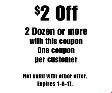 $2 Off 2 Dozen or more with this coupon. One coupon per customer. Not valid with other offer.Expires 1-6-17.