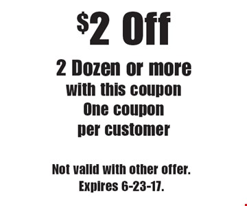 $2 off 2 dozen or more with this coupon. One coupon per customer. Not valid with other offer. Expires 6-23-17.