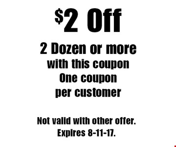 $2 Off 2 Dozen or more. with this coupon. One coupon per customer. Not valid with other offer. Expires 8-11-17.