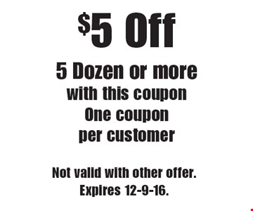 $5 Off 5 Dozen or more with this coupon. One coupon per customer. Not valid with other offer. Expires 12-9-16.