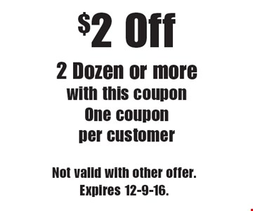 $2 Off 2 Dozen or more with this coupon. One coupon per customer. Not valid with other offer.Expires 12-9-16.