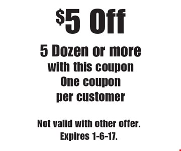 $5 Off 5 Dozen or more. With this coupon. One coupon per customer. Not valid with other offer. Expires 1-6-17.
